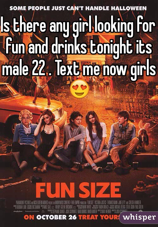 Is there any girl looking for fun and drinks tonight its male 22 . Text me now girls😍