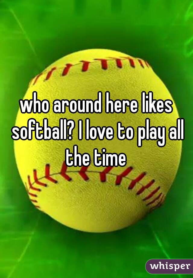who around here likes softball? I love to play all the time
