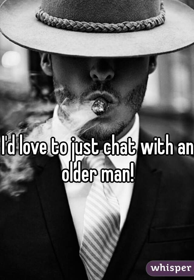 I'd love to just chat with an older man!
