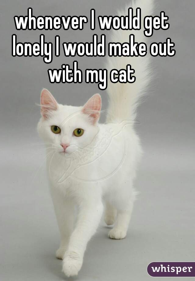 whenever I would get lonely I would make out with my cat