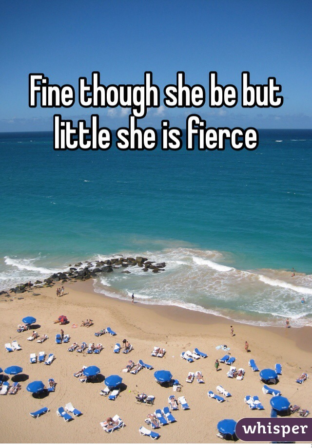 Fine though she be but little she is fierce
