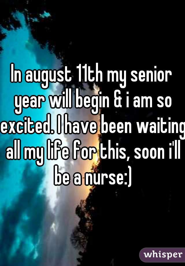 In august 11th my senior year will begin & i am so excited. I have been waiting all my life for this, soon i'll be a nurse:)