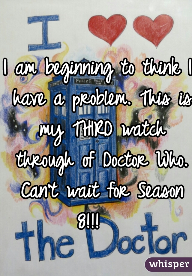I am beginning to think I have a problem. This is my THIRD watch through of Doctor Who. Can't wait for Season 8!!!