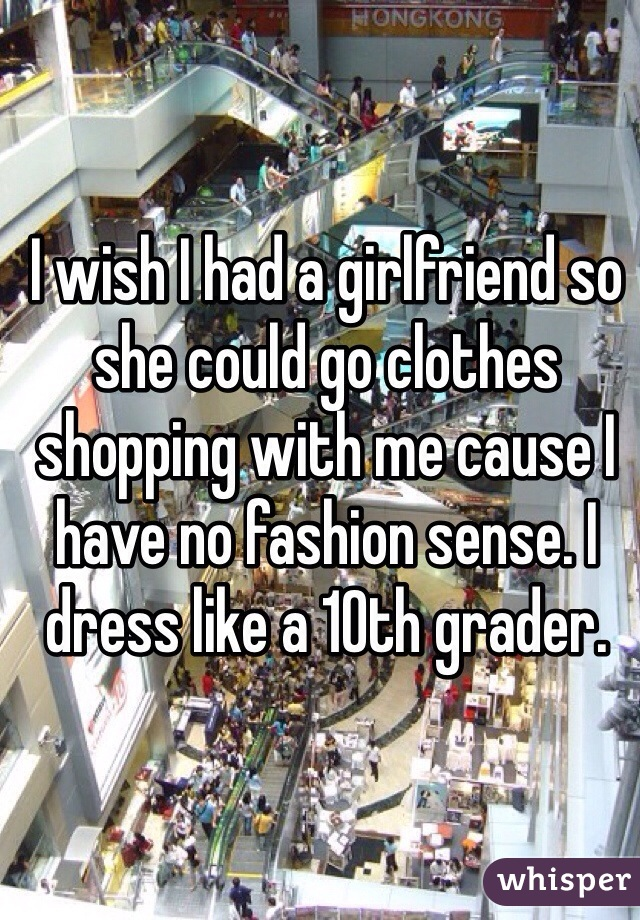 I wish I had a girlfriend so she could go clothes shopping with me cause I have no fashion sense. I dress like a 10th grader.