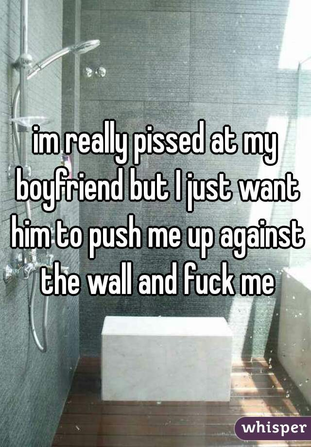 im really pissed at my boyfriend but I just want him to push me up against the wall and fuck me