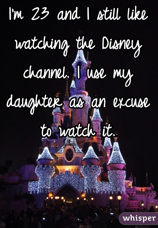 I'm 23 and I still like watching the Disney channel. I use my daughter as an excuse to watch it.