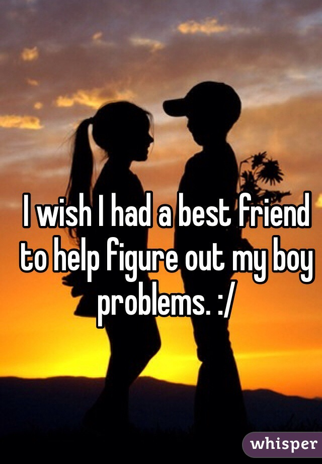 I wish I had a best friend to help figure out my boy problems. :/