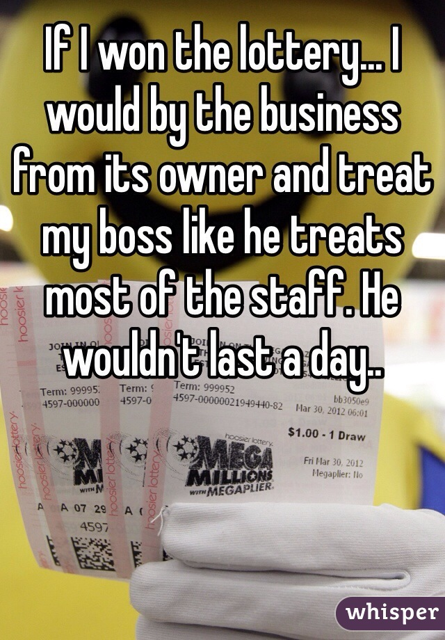 If I won the lottery... I would by the business from its owner and treat my boss like he treats most of the staff. He wouldn't last a day..