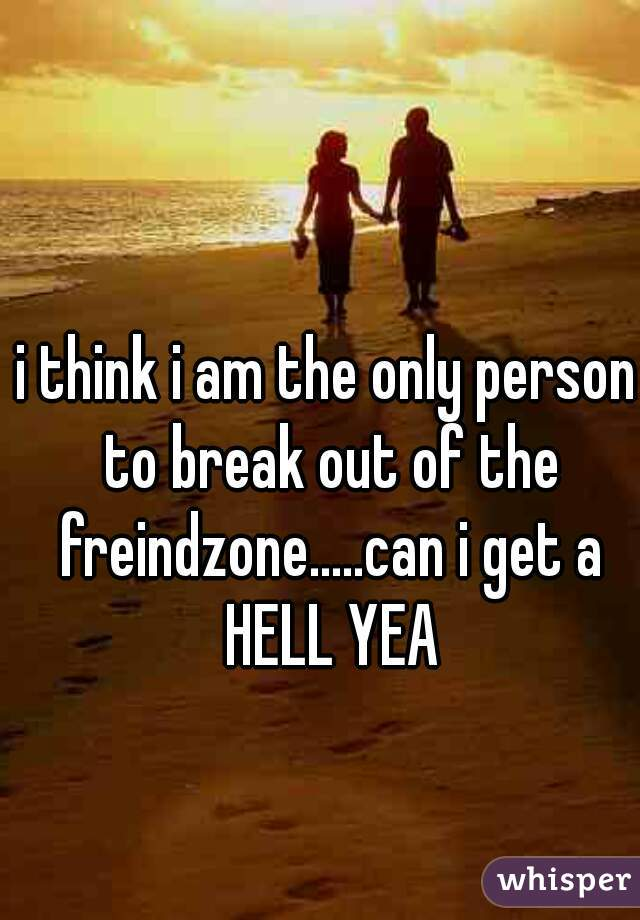 i think i am the only person to break out of the freindzone.....can i get a HELL YEA