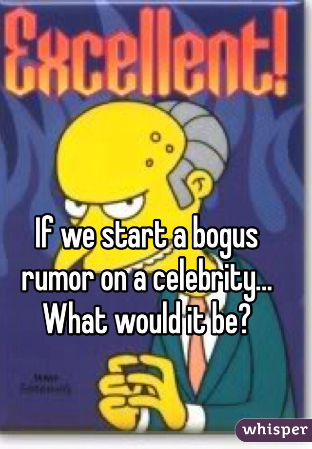 If we start a bogus rumor on a celebrity... What would it be?