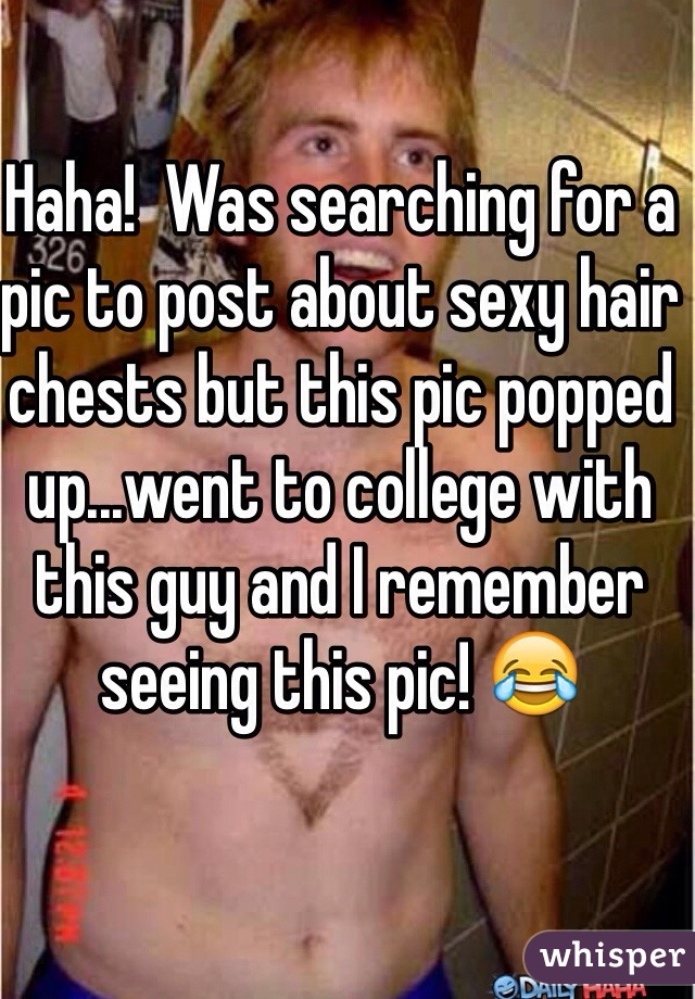Haha!  Was searching for a pic to post about sexy hair chests but this pic popped up...went to college with this guy and I remember seeing this pic! 😂