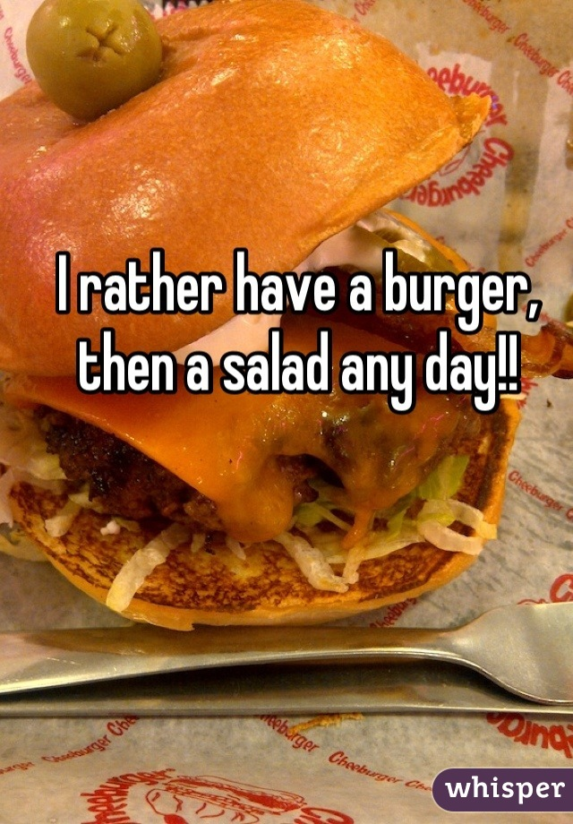 I rather have a burger, then a salad any day!!