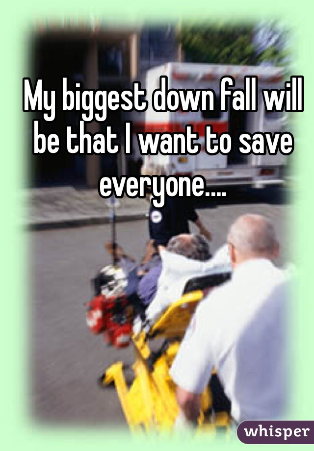 My biggest down fall will be that I want to save everyone....