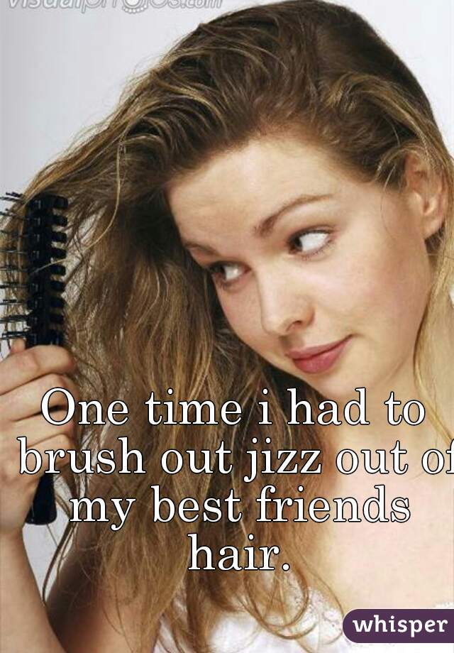 One time i had to brush out jizz out of my best friends hair.