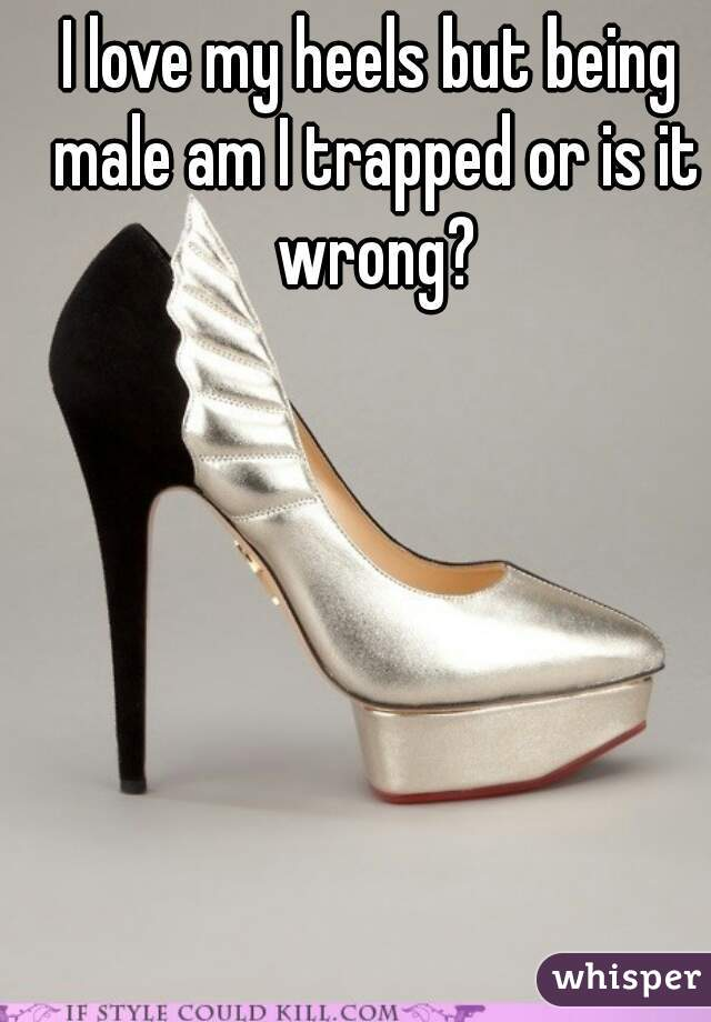 I love my heels but being male am I trapped or is it wrong?