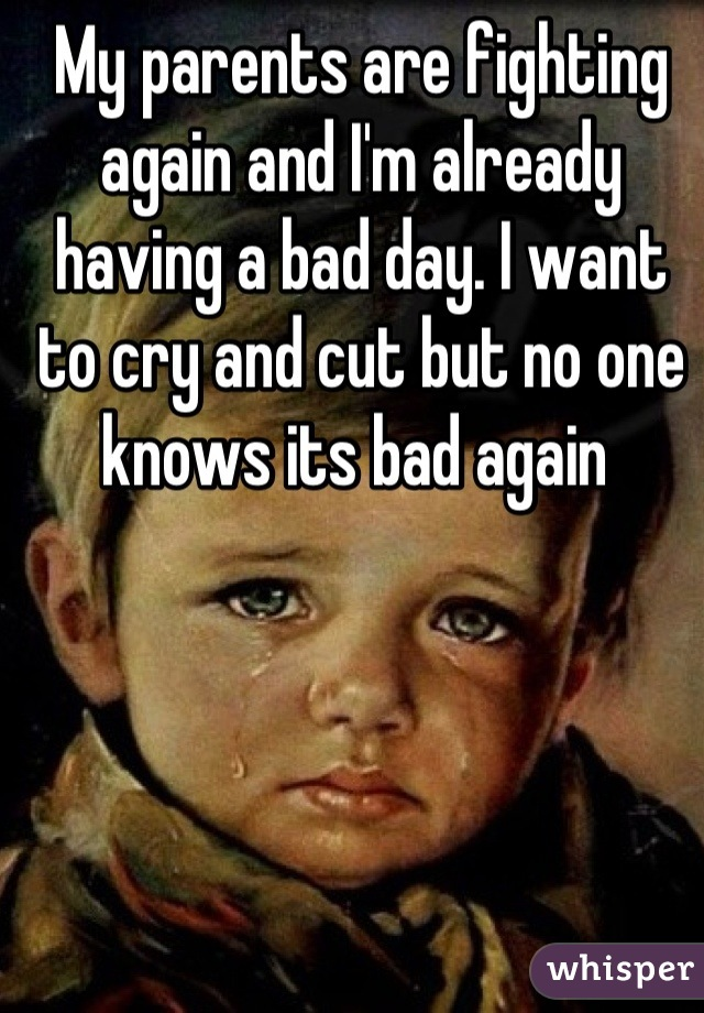 My parents are fighting again and I'm already having a bad day. I want to cry and cut but no one knows its bad again