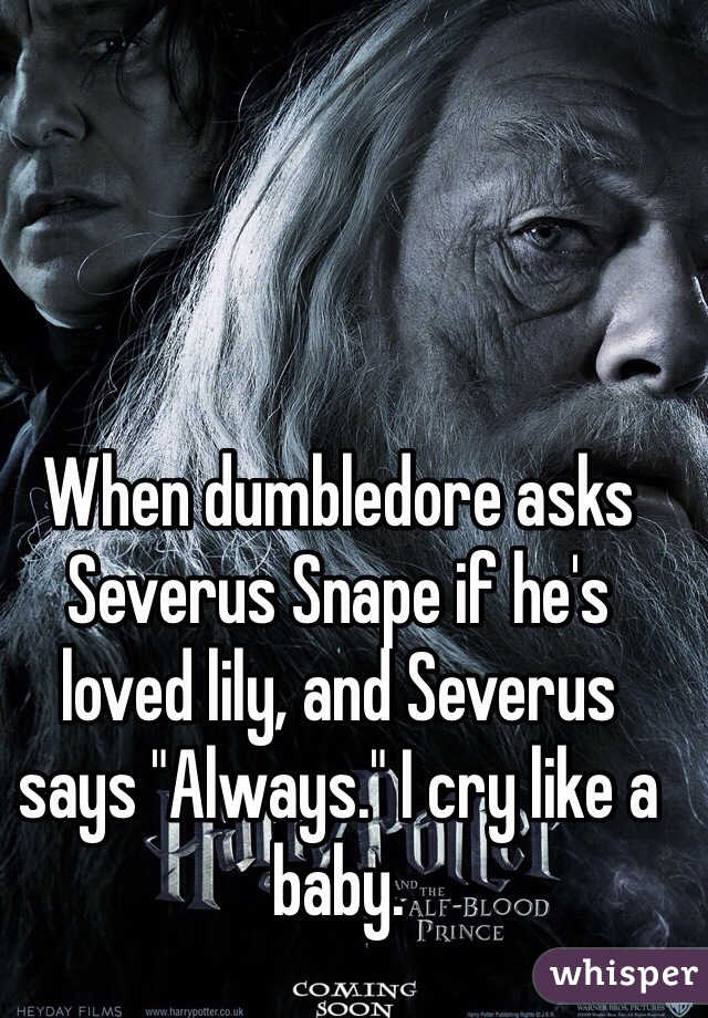 """When dumbledore asks Severus Snape if he's loved lily, and Severus says """"Always."""" I cry like a baby."""