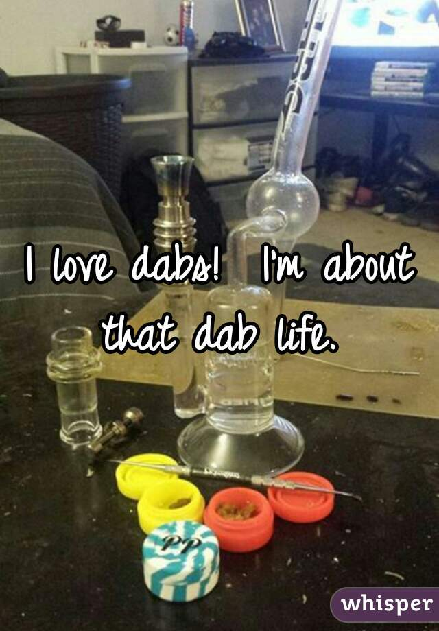 I love dabs!  I'm about that dab life.