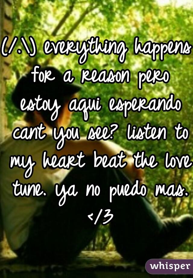 (/.\) everything happens for a reason pero estoy aqui esperando cant you see? listen to my heart beat the love tune. ya no puedo mas. </3