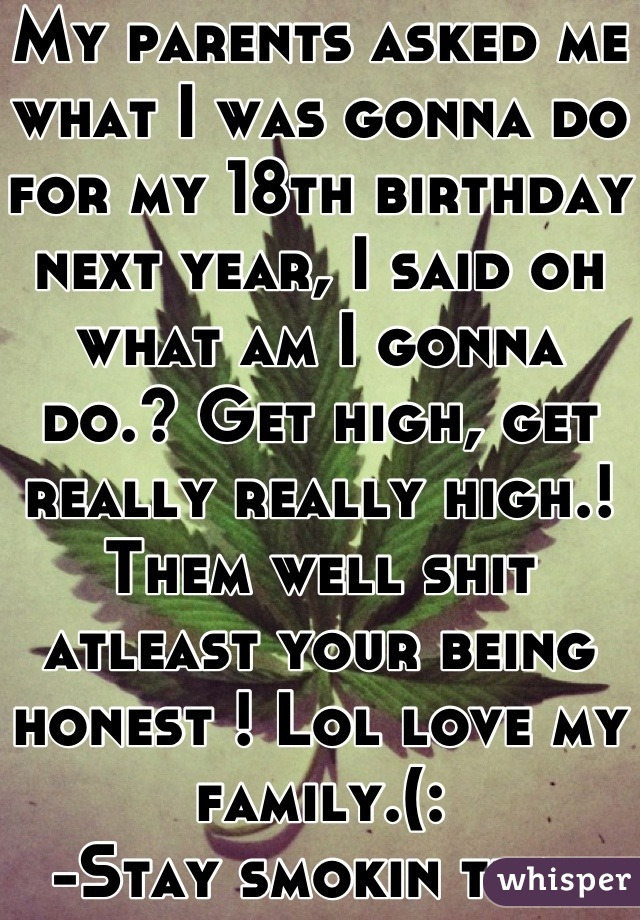 My parents asked me what I was gonna do for my 18th birthday next year, I said oh what am I gonna do.? Get high, get really really high.! Them well shit atleast your being honest ! Lol love my family.(: -Stay smokin that ganja💚