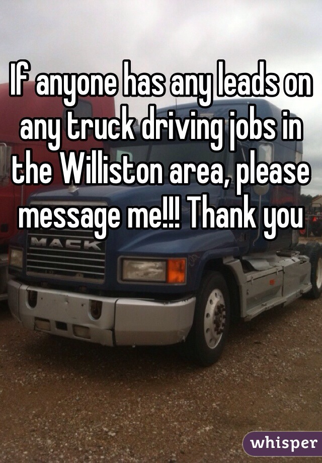 If anyone has any leads on any truck driving jobs in the Williston area, please message me!!! Thank you