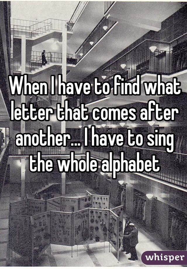 When I have to find what letter that comes after another... I have to sing the whole alphabet
