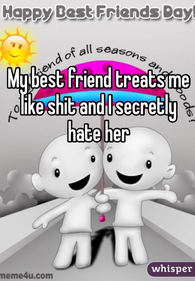My best friend treats me like shit and I secretly hate her