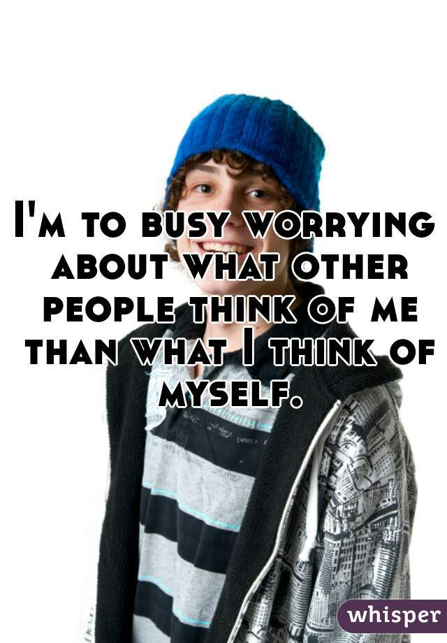I'm to busy worrying about what other people think of me than what I think of myself.