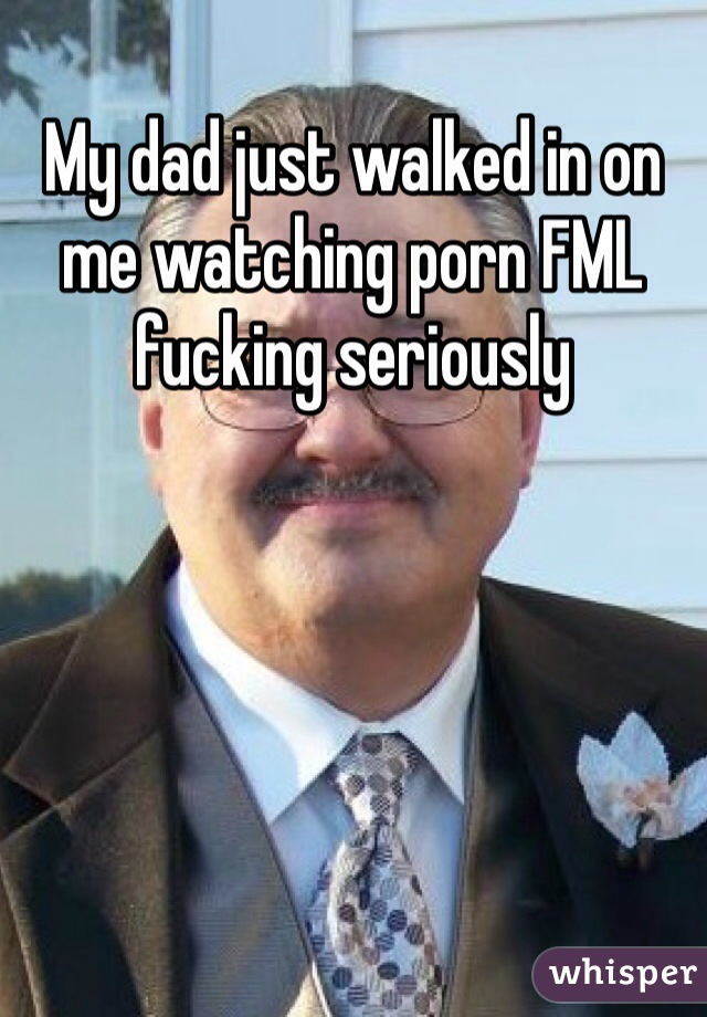 My dad just walked in on me watching porn FML fucking seriously