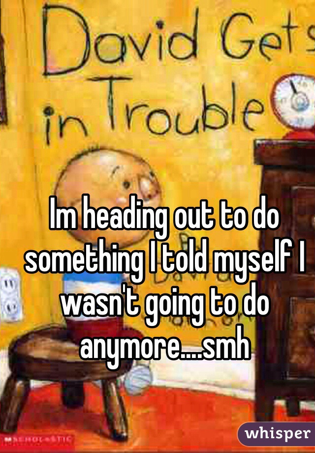 Im heading out to do something I told myself I wasn't going to do anymore....smh