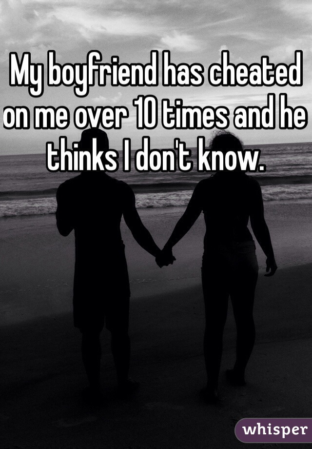 My boyfriend has cheated on me over 10 times and he thinks I don't know.