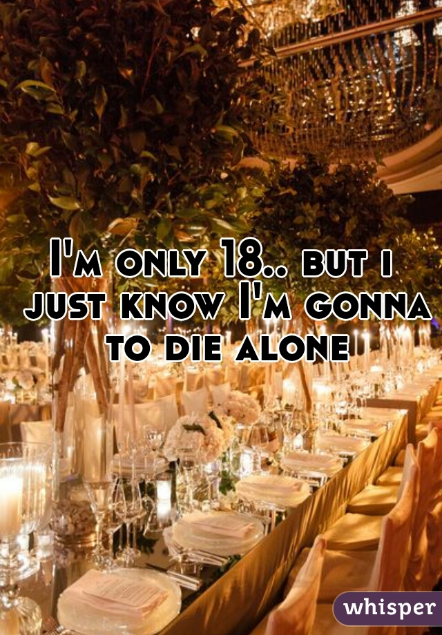I'm only 18.. but i just know I'm gonna to die alone