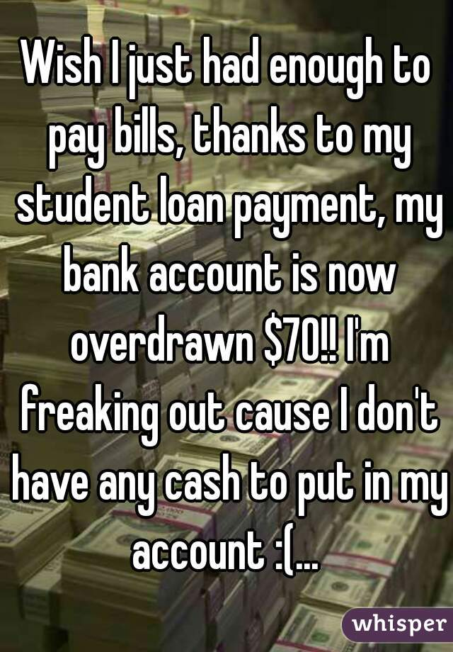 Wish I just had enough to pay bills, thanks to my student loan payment, my bank account is now overdrawn $70!! I'm freaking out cause I don't have any cash to put in my account :(...