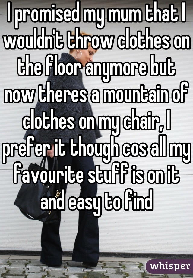I promised my mum that I wouldn't throw clothes on the floor anymore but now theres a mountain of clothes on my chair, I prefer it though cos all my favourite stuff is on it and easy to find