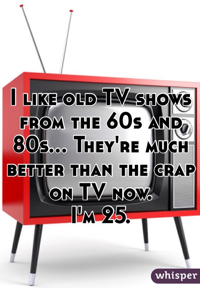 I like old TV shows from the 60s and 80s... They're much better than the crap on TV now.  I'm 25.