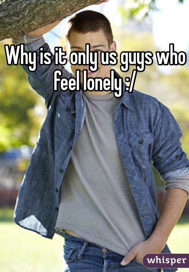 Why is it only us guys who feel lonely :/