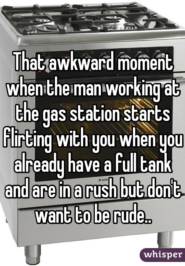 That awkward moment when the man working at the gas station starts flirting with you when you already have a full tank and are in a rush but don't want to be rude..