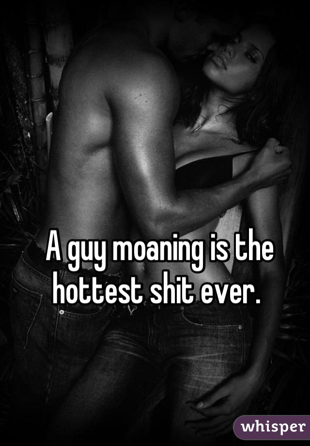 A guy moaning is the hottest shit ever.