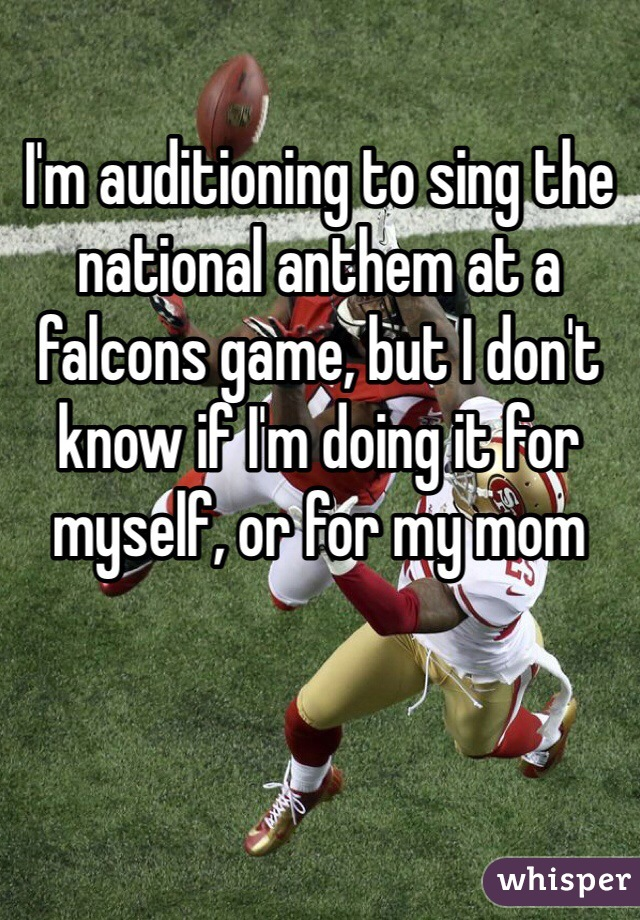 I'm auditioning to sing the national anthem at a falcons game, but I don't know if I'm doing it for myself, or for my mom