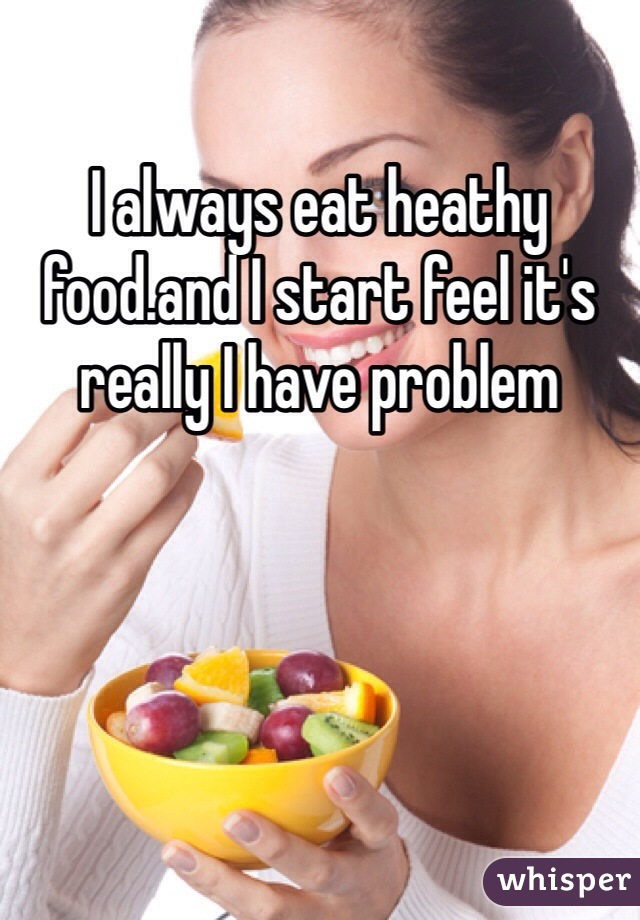 I always eat heathy food.and I start feel it's really I have problem