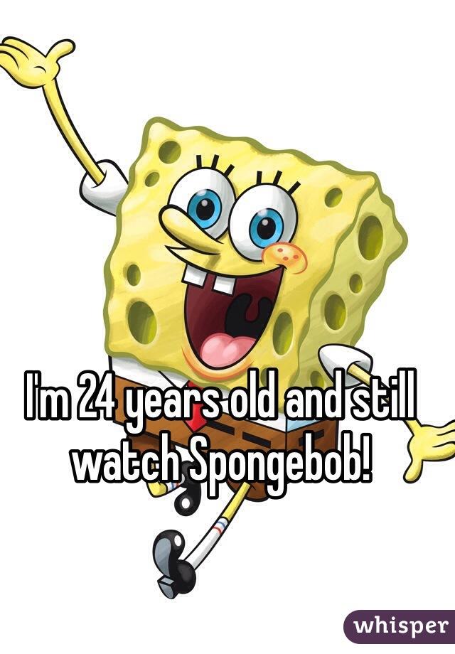 I'm 24 years old and still watch Spongebob!