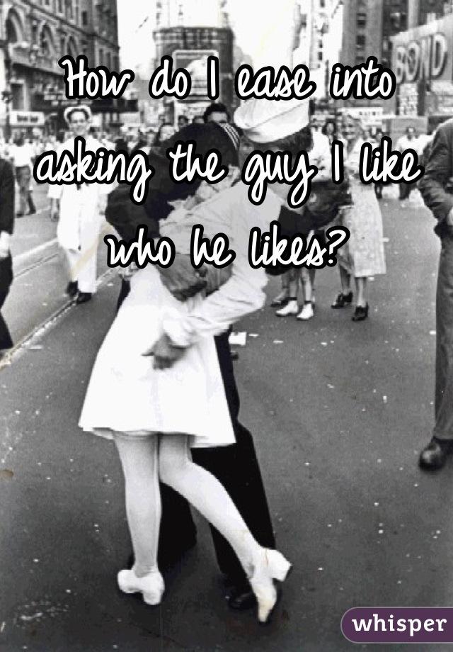 How do I ease into asking the guy I like who he likes?
