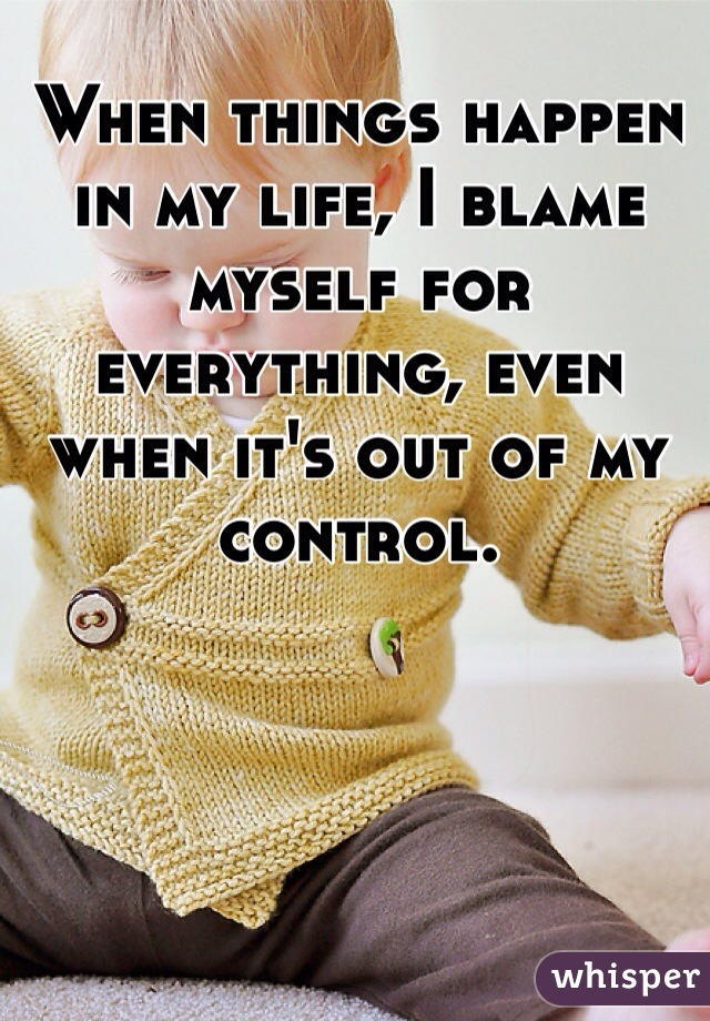 When things happen in my life, I blame myself for everything, even when it's out of my control.