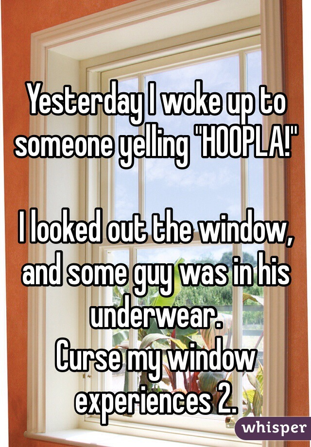 "Yesterday I woke up to someone yelling ""HOOPLA!""  I looked out the window, and some guy was in his underwear. Curse my window experiences 2."
