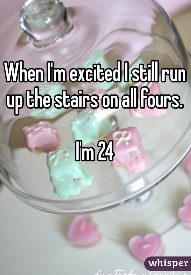 When I'm excited I still run up the stairs on all fours.   I'm 24
