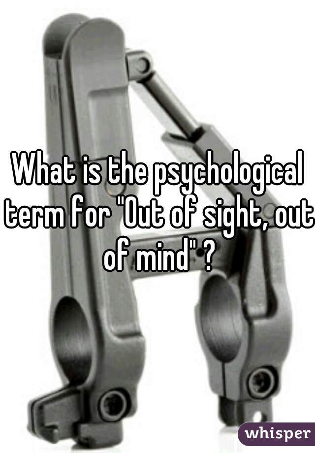 "What is the psychological term for ""Out of sight, out of mind"" ?"