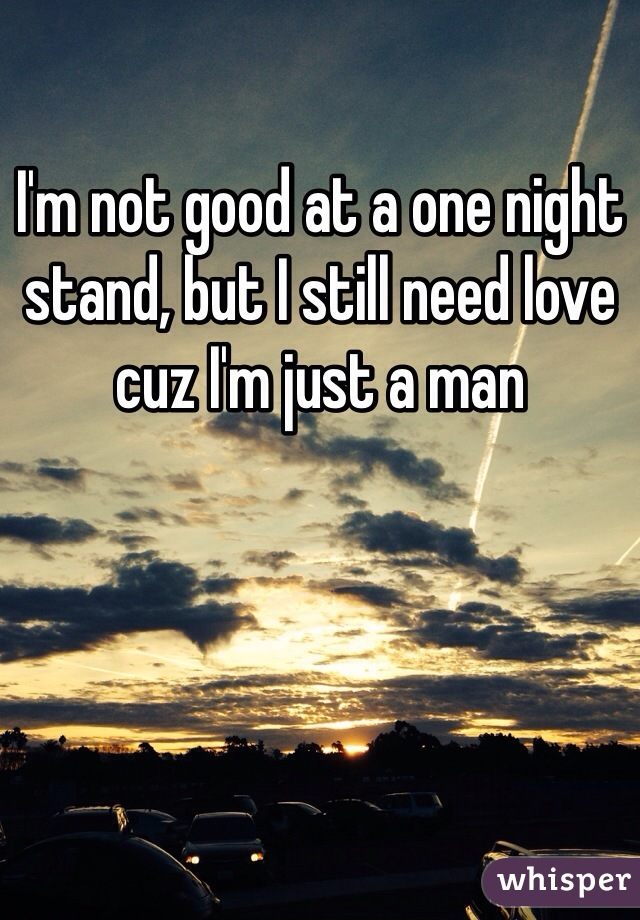 I'm not good at a one night stand, but I still need love cuz I'm just a man