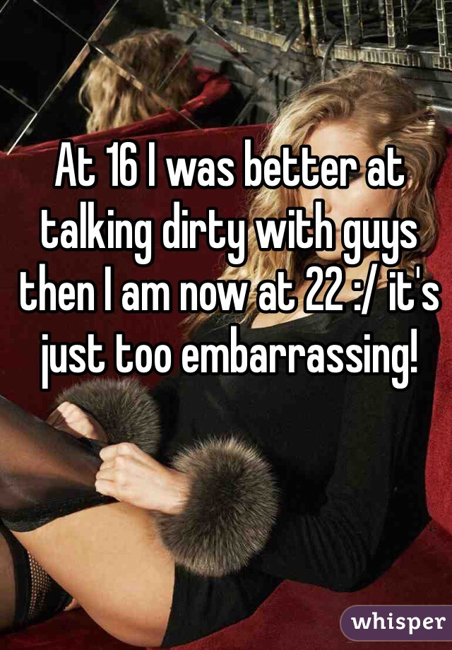 At 16 I was better at talking dirty with guys then I am now at 22 :/ it's just too embarrassing!