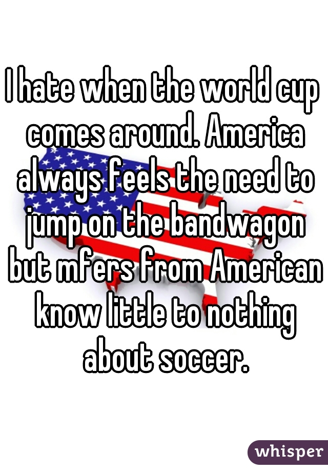 I hate when the world cup comes around. America always feels the need to jump on the bandwagon but mfers from American know little to nothing about soccer.