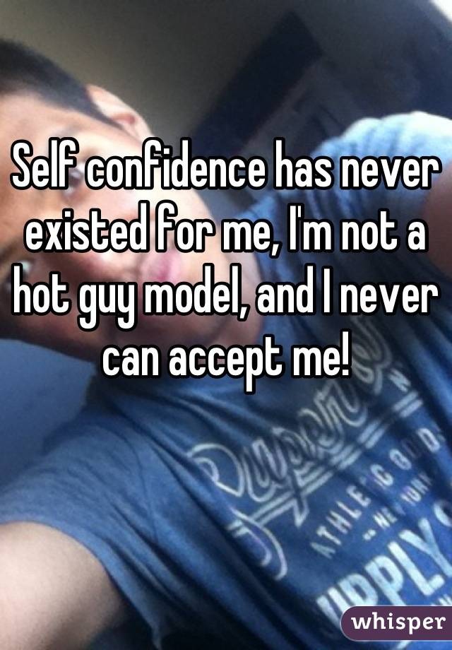 Self confidence has never existed for me, I'm not a hot guy model, and I never can accept me!